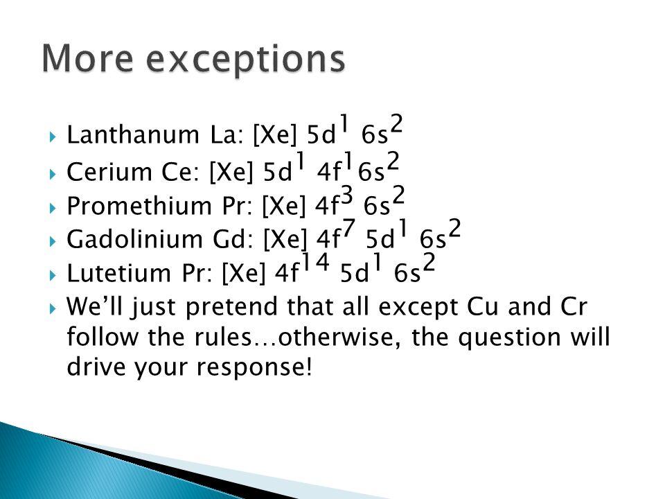 More exceptions Lanthanum La: [Xe] 5d1 6s2 Cerium Ce: [Xe] 5d1 4f16s2